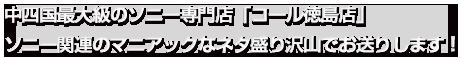 中四国最大級のソニー専門店「コール徳島店」 ソニー関連のマニアックなネタ盛り沢山でお送りします!