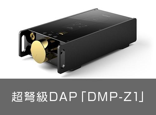 やっぱりこれは、規格外のウォークマンでしょ?!超弩級DAP「DMP-Z1」ついに国内発表!